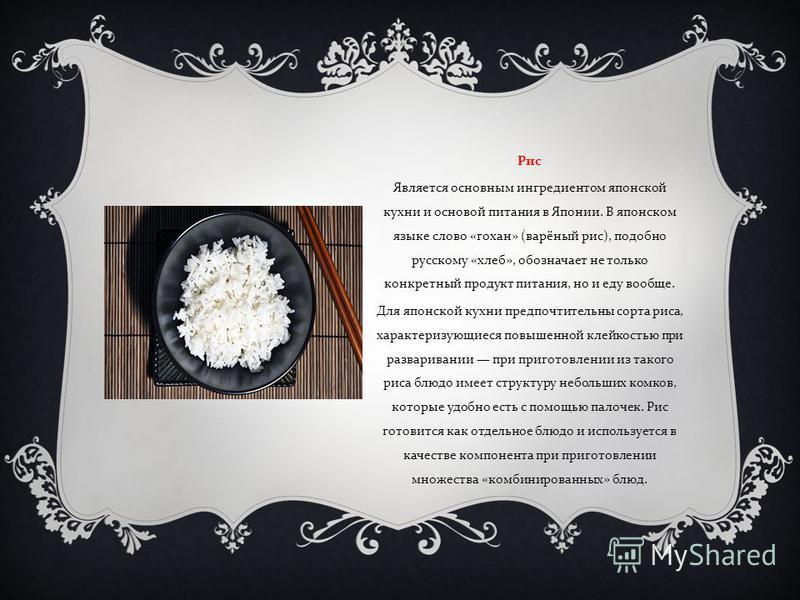 Рис Является основным ингредиентом японской кухни и основой питания в Японии. В японском языке слово « гохан » ( варёный рис ), подобно русскому « хлеб », обозначает не только конкретный продукт питания, но и еду вообще. Для японской кухни предпочтит