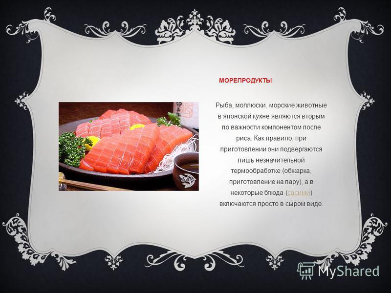 МОРЕПРОДУКТЫ Рыба, моллюски, морские животные в японской кухне являются вторым по важности компонентом после риса. Как правило, при приготовлении они подвергаются лишь незначительной термообработке (обжарка, приготовление на пару), а в некоторые блюд