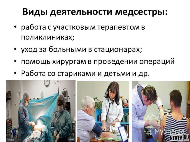 Виды деятельности медсестры: работа с участковым терапевтом в поликлиниках; уход за больными в стационарах; помощь хирургам в проведении операций Работа со стариками и детьми и др.
