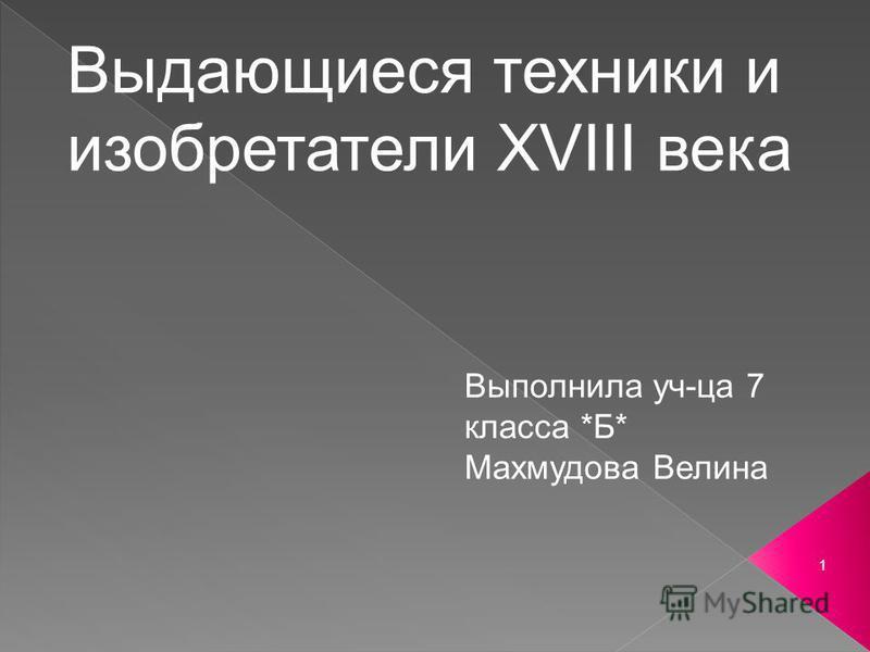 1 Выдающиеся техники и изобретатели ХVIII века Выполнила уч-ца 7 класса *Б* Махмудова Велина