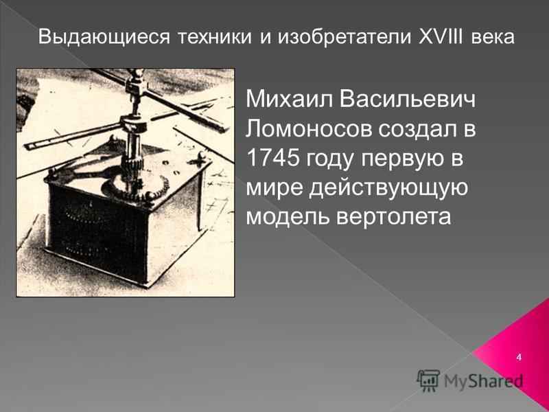 4 Выдающиеся техники и изобретатели ХVIII века Михаил Васильевич Ломоносов создал в 1745 году первую в мире действующую модель вертолета