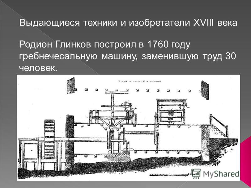 5 Выдающиеся техники и изобретатели ХVIII века Родион Глинков построил в 1760 году гребнечесальную машину, заменившую труд 30 человек.