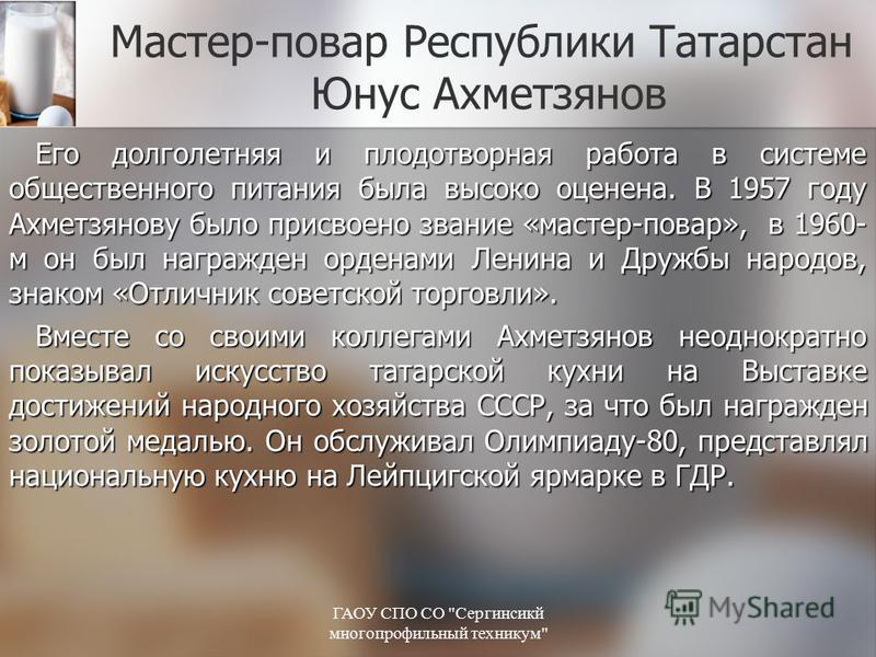 Мастер-повар Республики Татарстан Юнус Ахметзянов Его долголетняя и плодотворная работа в системе общественного питания была высоко оценена. В 1957 году Ахметзянову было присвоено звание «мастер-повар», в 1960- м он был награжден орденами Ленина и Др
