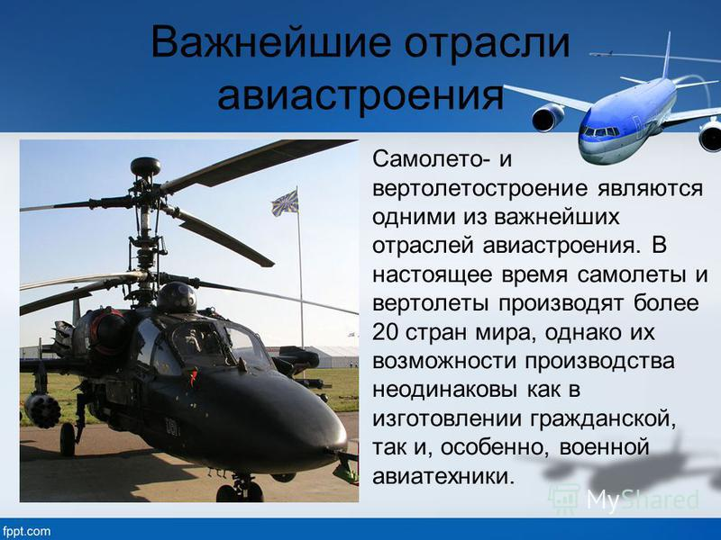 Важнейшие отрасли авиастроения Самолето- и вертолетостроение являются одними из важнейших отраслей авиастроения. В настоящее время самолеты и вертолеты производят более 20 стран мира, однако их возможности производства неодинаковы как в изготовлении
