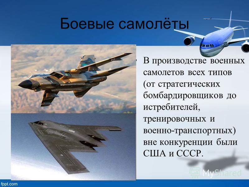 Боевые самолёты В производстве военных самолетовв всех типов (от стратегических бомбардировщиков до истребителей, тренировочных и военно-транспортных) вне конкуренции были США и СССР.