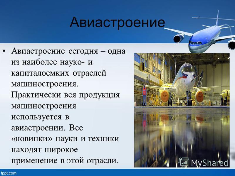 Авиастроение Авиастроение сегодня – одна из наиболее наука- и капиталоемких отраслей машиностроения. Практически вся продукция машиностроения используется в авиастроении. Все «новинки» науки и техники находят широкое применение в этой отрасли.