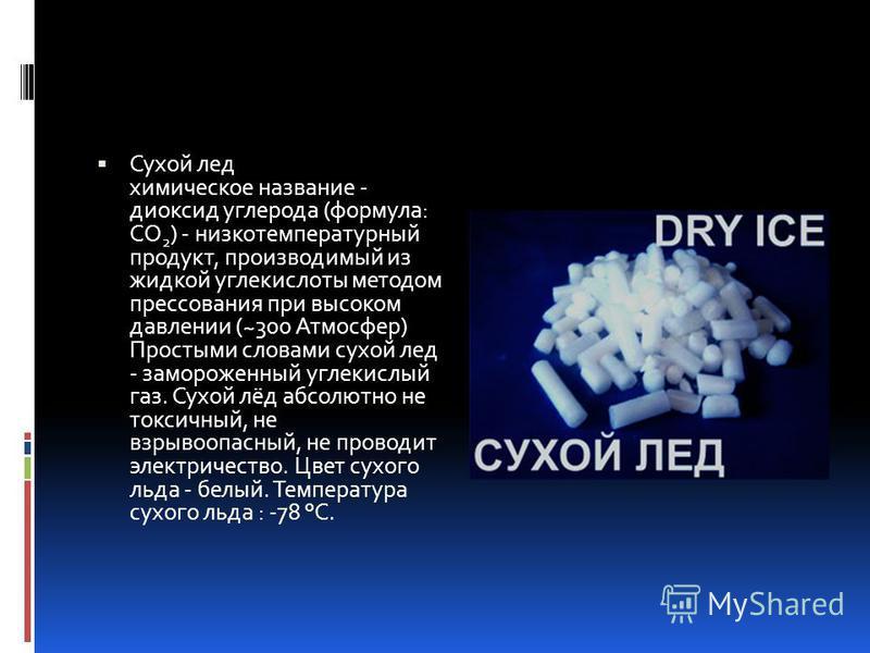 Сухой лед химическое название - диоксид углерода (формула: CO 2 ) - низкотемпературный продукт, производимый из жидкой углекислоты методом прессования при высоком давлении (~300 Атмосфер) Простыми словами сухой лед - замороженный углекислый газ. Сухо