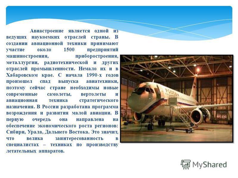 Авиастроение является одной из ведущих наукоемких отраслей страны. В создании авиационной техники принимают участие около 1500 предприятий машиностроения, приборостроения, металлургии, радиотехнической и других отраслей промышленности. Немало их и в