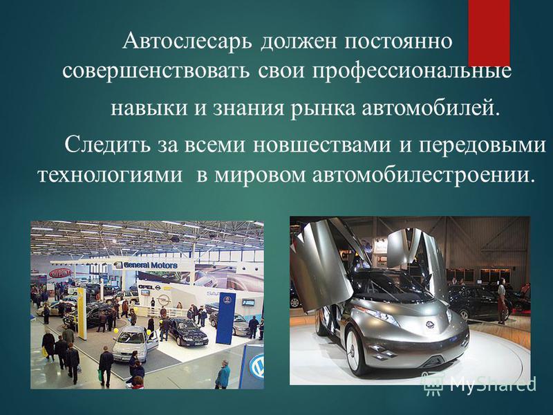 Автослесарь должен постоянно совершенствовать свои профессиональные навыки и знания рынка автомобилей. Следить за всеми новшествами и передовыми технологиями в мировом автомобилестроении.