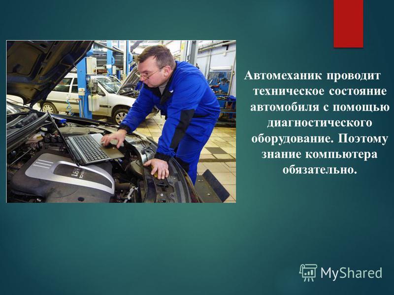 Автомеханик проводит техническое состояние автомобиля с помощью диагностического оборудование. Поэтому знание компьютера обязательно.