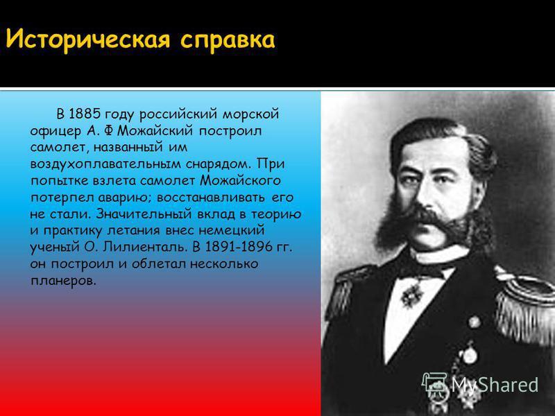 В 1885 году российский морской офицер А. Ф Можайский построил самолет, названный им воздухоплавательным снарядом. При попытке взлета самолет Можайского потерпел аварию; восстанавливать его не стали. Значительный вклад в теорию и практику летания внес