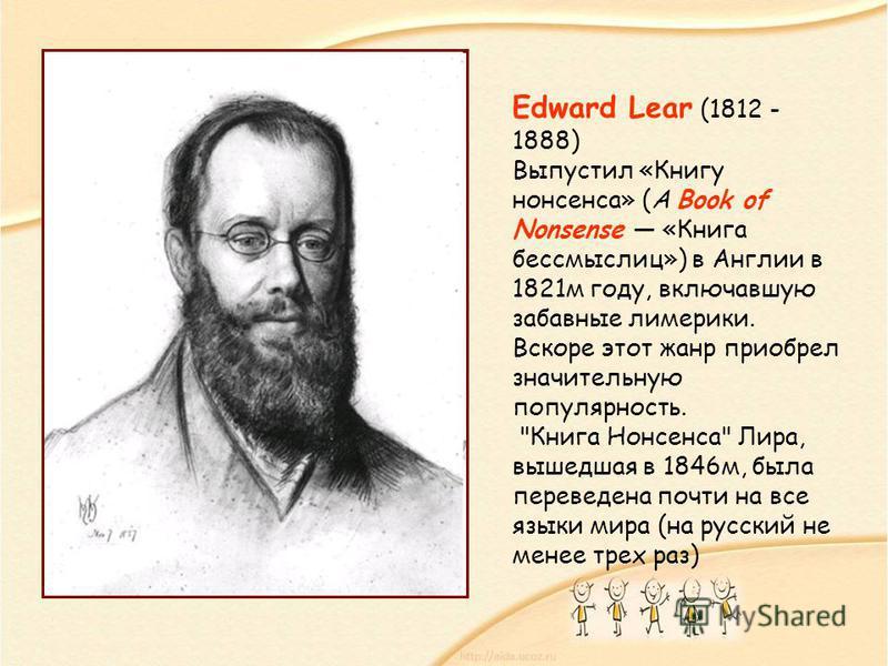 Edward Lear (1812 - 1888) Выпустил «Книгу нонсенса» (A Book of Nonsense «Книга бессмыслиц») в Англии в 1821 м году, включавшую забавные лимерики. Вскоре этот жанр приобрел значительную популярность.