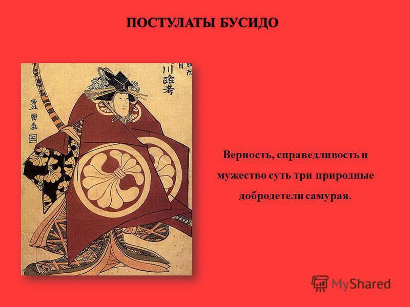 Верность, справедливость и мужество суть три природные добродетели самурая. ПОСТУЛАТЫ БУСИДОПОСТУЛАТЫ БУСИДО