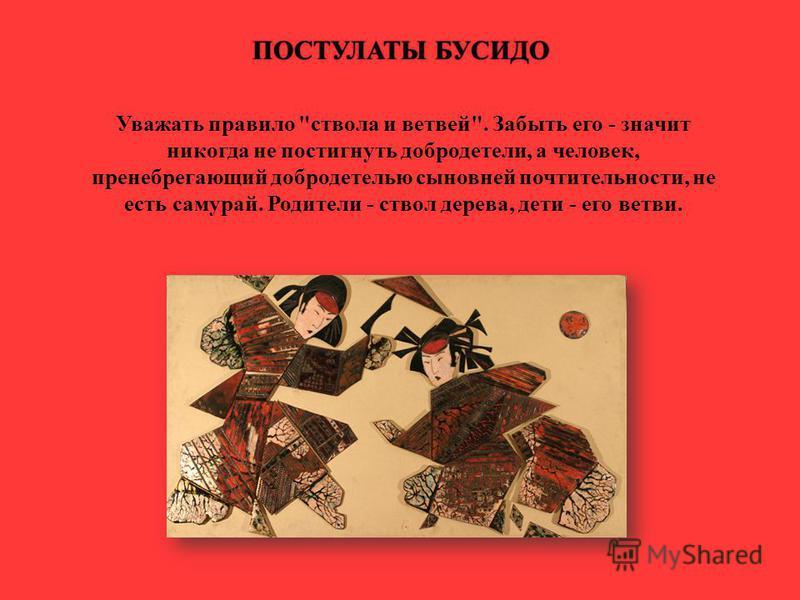 Уважать правило ствола и ветвей. Забыть его - значит никогда не постигнуть добродетели, а человек, пренебрегающий добродетелью сыновней почтительности, не есть самурай. Родители - ствол дерева, дети - его ветви. ПОСТУЛАТЫ БУСИДОПОСТУЛАТЫ БУСИДО