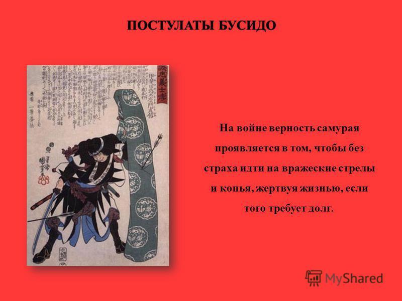 ПОСТУЛАТЫ БУСИДОПОСТУЛАТЫ БУСИДО На войне верность самурая проявляется в том, чтобы без страха идти на вражеские стрелы и копья, жертвуя жизнью, если того требует долг.