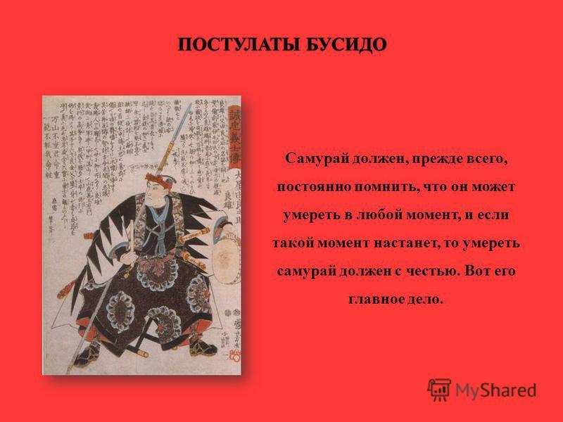 ПОСТУЛАТЫ БУСИДОПОСТУЛАТЫ БУСИДО Самурай должен, прежде всего, постоянно помнить, что он может умереть в любой момент, и если такой момент настанет, то умереть самурай должен с честью. Вот его главное дело.