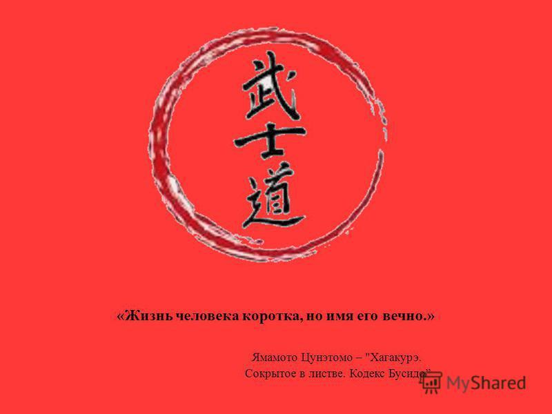 Ямамото Цунэтомо – Хагакурэ. Сокрытое в листве. Кодекс Бусидо «Жизнь человека коротка, но имя его вечно.»