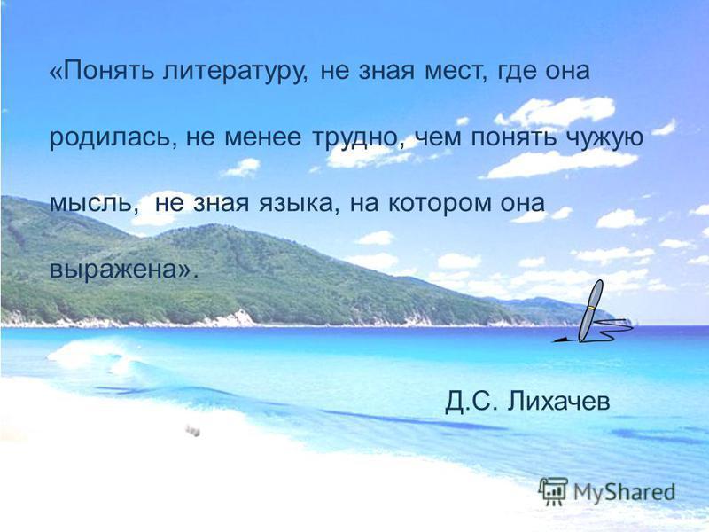 « Понять литературу, не зная мест, где она родилась, не менее трудно, чем понять чужую мысль, не зная языка, на котором она выражена». Д.С. Лихачев
