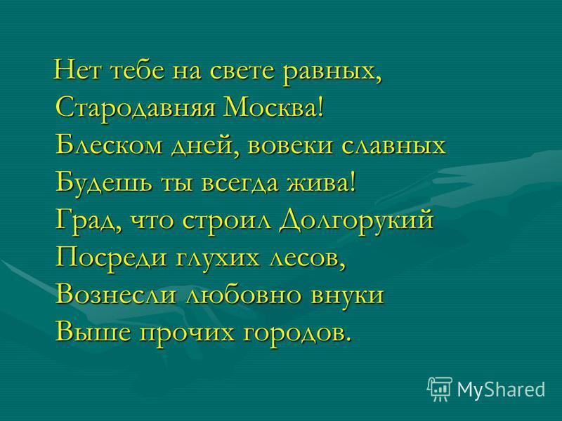 Нет тебе на свете равных, Стародавняя Москва! Блеском дней, вовеки славных Будешь ты всегда жива! Град, что строил Долгорукий Посреди глухих лесов, Вознесли любовно внуки Выше прочих городов. Нет тебе на свете равных, Стародавняя Москва! Блеском дней