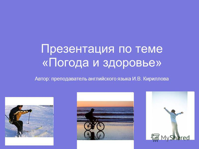 Презентация по теме «Погода и здоровье» Автор: преподаватель английского языка И.В. Кириллова