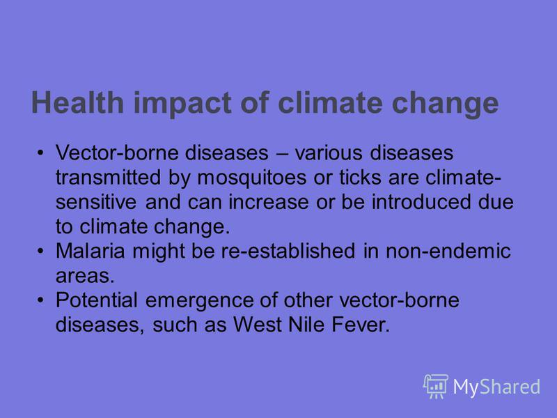 Health impact of climate change Vector-borne diseases – various diseases transmitted by mosquitoes or ticks are climate- sensitive and can increase or be introduced due to climate change. Malaria might be re-established in non-endemic areas. Potentia