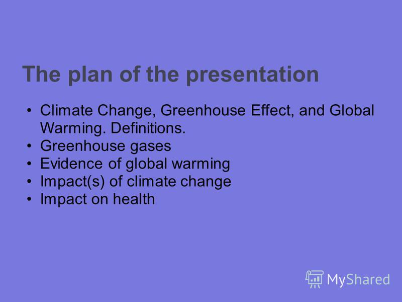 The plan of the presentation Climate Change, Greenhouse Effect, and Global Warming. Definitions. Greenhouse gases Evidence of global warming Impact(s) of climate change Impact on health
