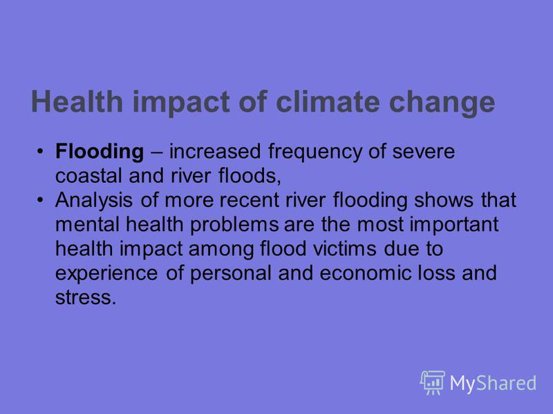 Health impact of climate change Flooding – increased frequency of severe coastal and river floods, Analysis of more recent river flooding shows that mental health problems are the most important health impact among flood victims due to experience of