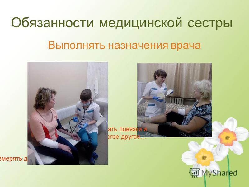 Измерять давление Делать повязки и многое другое… Обязанности медицинской сестры Выполнять назначения врача