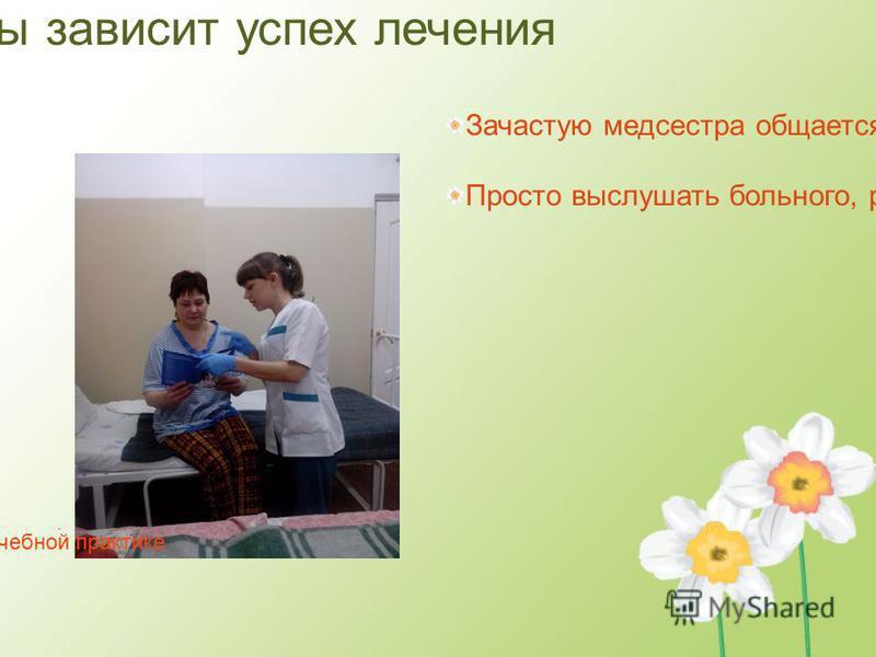 От умения медсестры зависит успех лечения Зачастую медсестра общается с больным больше, чем врач Просто выслушать больного, разъяснить назначения врача и суть лечения тоже входит в обязанности медсестры На учебной практике