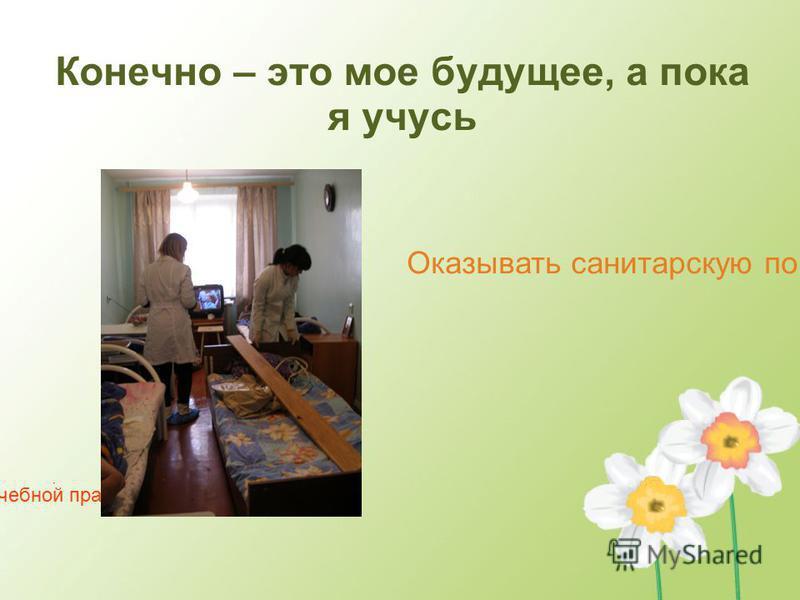 Оказывать санитарскую помощь На учебной практике Конечно – это мое будущее, а пока я учусь