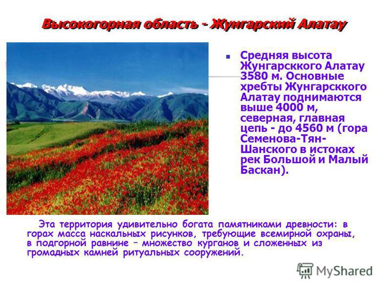 Средняя высота Жунгарсккого Алатау 3580 м. Основные хребты Жунгарсккого Алатау поднимаются выше 4000 м, северная, главная цепь - до 4560 м (гора Семенова-Тян- Шанского в истоках рек Большой и Малый Баскан). Эта территория удивительно богата памятника