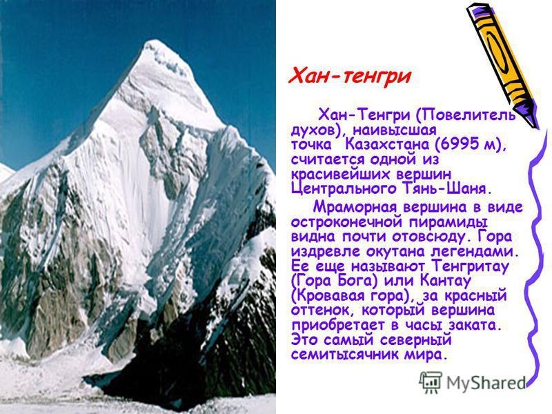 Хан-тенгри Хан-Тенгри (Повелитель духов), наивысшая точка Казахстана (6995 м), считается одной из красивейших вершин Центрального Тянь-Шаня. Мраморная вершина в виде остроконечной пирамиды видна почти отовсюду. Гора издревле окутана легендами. Ее еще