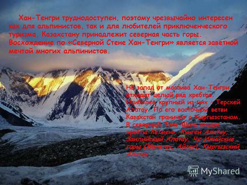 На запад от массива Хан-Тенгри отходит целый ряд хребтов. Наиболее крупный из них – Терскей Алатау. По его восточной ветви Казахстан граничит с Кыргызстаном. В северный Тянь-Шань входят хребты Кетмень, Кунгей Алатау, Заилийский Алатау, Чу-Илийские го
