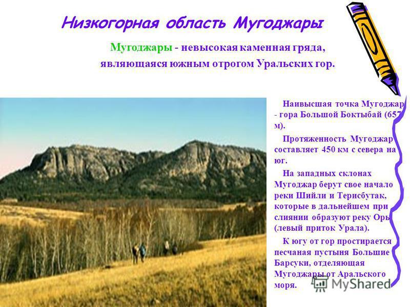 Наивысшая точка Мугоджар - гора Большой Боктыбай (657 м). Протяженность Мугоджар составляет 450 км с севера на юг. На западных склонах Мугоджар берут свое начало реки Шийли и Терисбутак, которые в дальнейшем при слиянии образуют реку Орь (левый прито