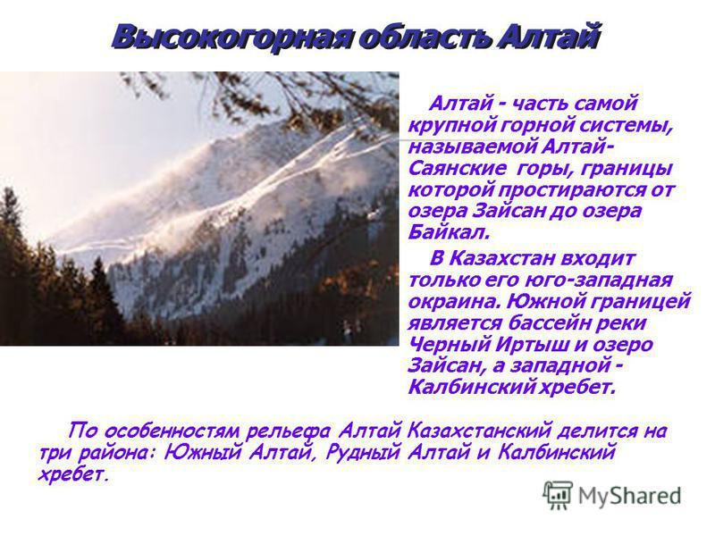 Алтай - часть самой крупной горной системы, называемой Алтай- Саянские горы, границы которой простираются от озера Зайсан до озера Байкал. В Казахстан входит только его юго-западная окраина. Южной границей является бассейн реки Черный Иртыш и озеро З
