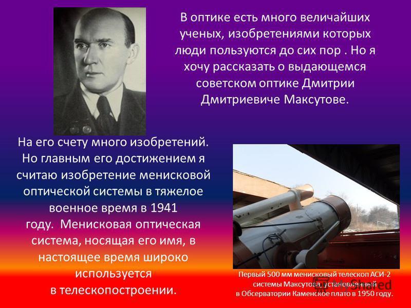 В оптике есть много величайших ученых, изобретениями которых люди пользуются до сих пор. Но я хочу рассказать о выдающемся советском оптике Дмитрии Дмитриевиче Максутове. На его счету много изобретений. Но главным его достижением я считаю изобретение