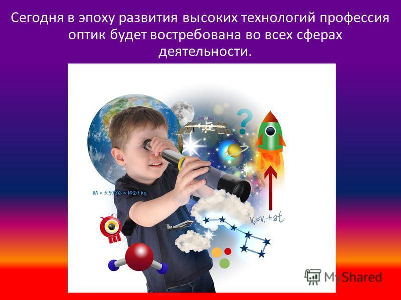 Сегодня в эпоху развития высоких технологий профессия оптик будет востребована во всех сферах деятельности.