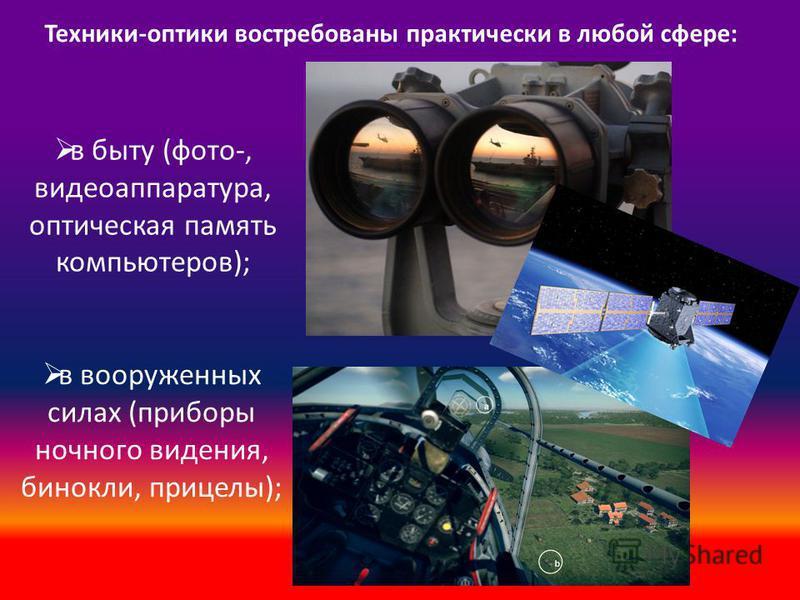 в вооруженных силах (приборы ночного видения, бинокли, прицелы); Техники-оптики востребованы практически в любой сфере: в быту (фото-, видеоаппаратура, оптическая память компьютеров);