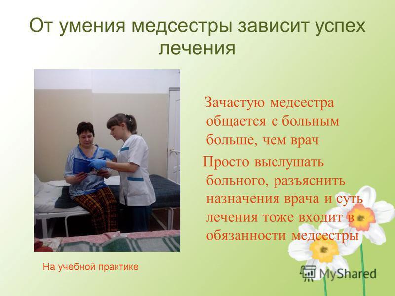 На учебной практике От умения медсестры зависит успех лечения Зачастую медсестра общается с больным больше, чем врач Просто выслушать больного, разъяснить назначения врача и суть лечения тоже входит в обязанности медсестры
