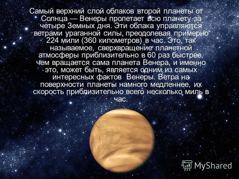Самый верхний слой облаков второй планеты от Солнца Венеры пролетает всю планету за четыре Земных дня. Эти облака управляются ветрами ураганной силы, преодолевая примерно 224 мили (360 километров) в час. Это, так называемое, сверх вращение планетной