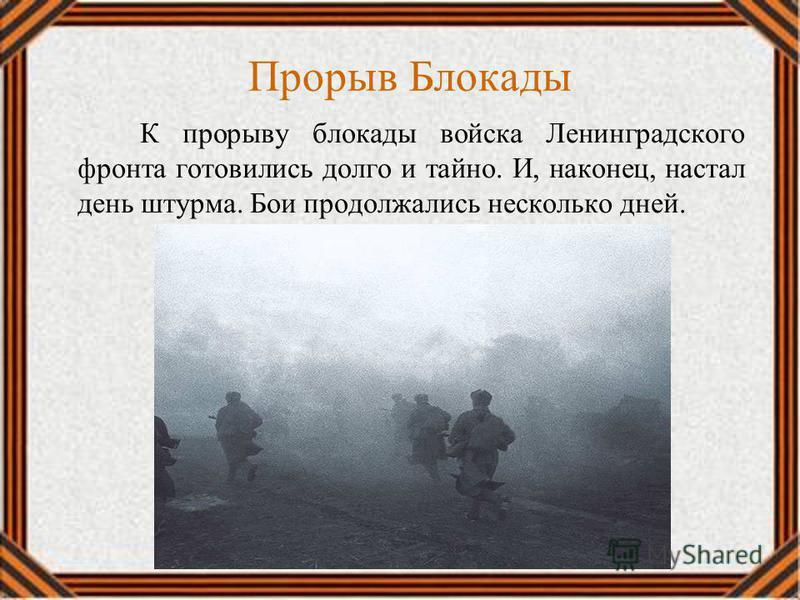 Прорыв Блокады К прорыву блокады войска Ленинградского фронта готовились долго и тайно. И, наконец, настал день штурма. Бои продолжались несколько дней.