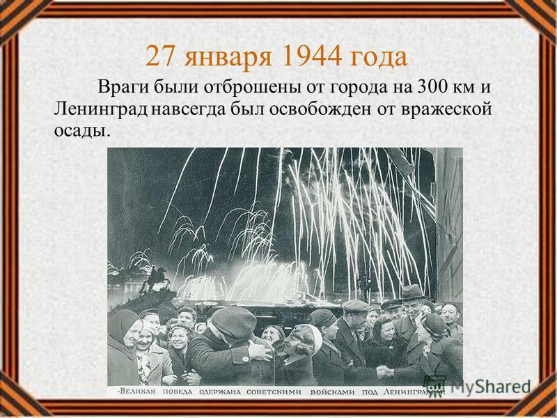 Враги были отброшены от города на 300 км и Ленинград навсегда был освобожден от вражеской осады. 27 января 1944 года