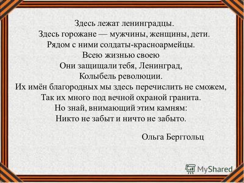 Здесь лежат ленинградцы. Здесь горожане мужчины, женщины, дети. Рядом с ними солдаты-красноармейцы. Всею жизнью своею Они защищали тебя, Ленинград, Колыбель революции. Их имён благородных мы здесь перечислить не сможем, Так их много под вечной охрано
