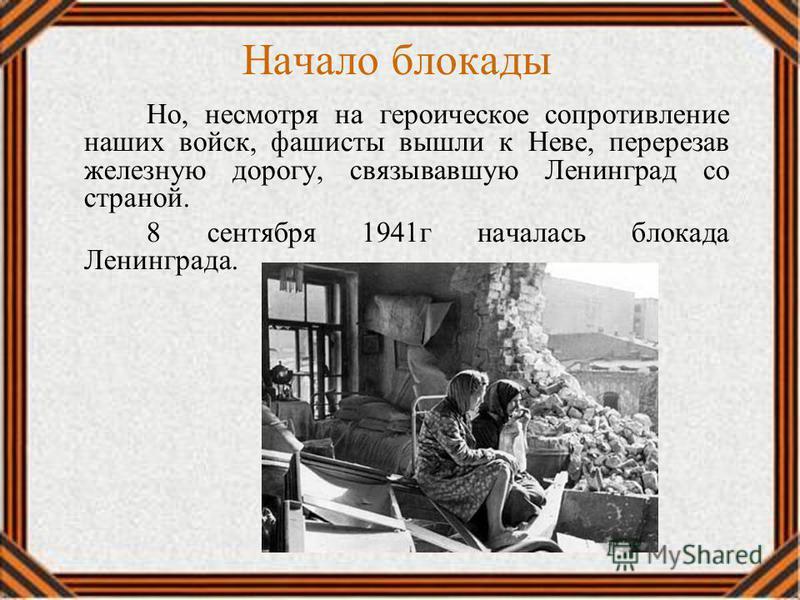Начало блокады Но, несмотря на героическое сопротивление наших войск, фашисты вышли к Неве, перерезав железную дорогу, связывавшую Ленинград со страной. 8 сентября 1941 г началась блокада Ленинграда.