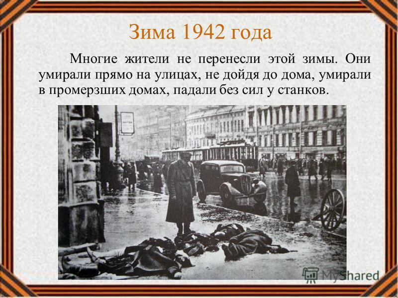 Многие жители не перенесли этой зимы. Они умирали прямо на улицах, не дойдя до дома, умирали в промерзших домах, падали без сил у станков. Зима 1942 года