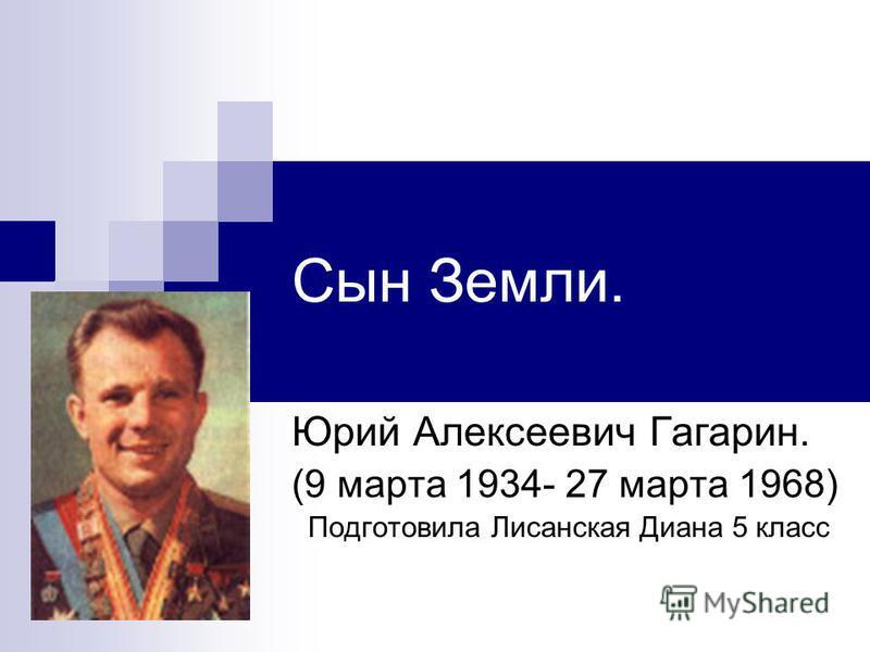 Сын Земли. Юрий Алексеевич Гагарин. (9 марта 1934- 27 марта 1968) Подготовила Лисанская Диана 5 класс