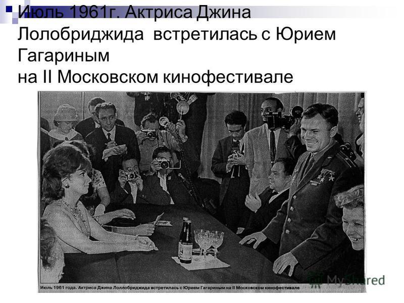 Июль 1961 г. Актриса Джина Лолобриджида встретилась с Юрием Гагариным на II Московском кинофестивале