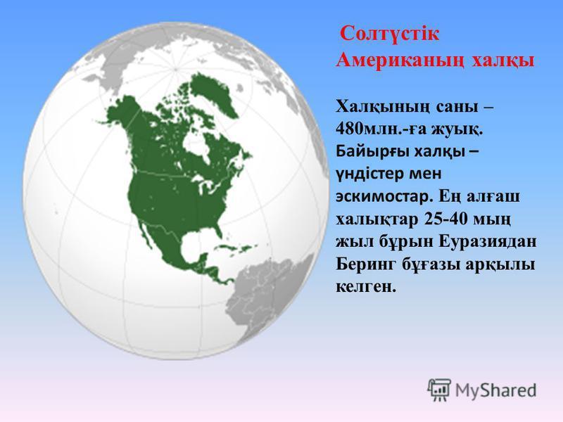 Солтүстік Американың халқы Халқының саны – 480млн.-ға жуық. Байырғы халқы – үндістер мен эскимостар. Ең алғаш халықтар 25-40 мың жыл бұрын Еуразиядан Беринг бұғазы арқылы келген.