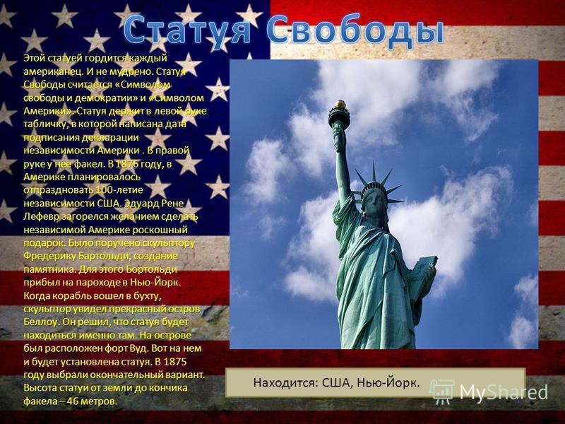 Этой статуей гордится каждый американец. И не мудрено. Статуя Свободы считается «Символом свободы и демократии» и «Символом Америки». Статуя держит в левой руке табличку, в которой написана дата подписания декларации независимости Америки. В правой р