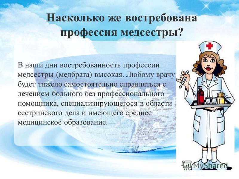 В наши дни востребованность профессии медсестры (медбрата) высокая. Любому врачу будет тяжело самостоятельно справляться с лечением больного без профессионального помощника, специализирующегося в области сестринского дела и имеющего среднее медицинск